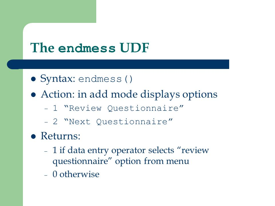 The endmess UDF Syntax: endmess() Action: in add mode displays options – 1 Review Questionnaire – 2 Next Questionnaire Returns: – 1 if data entry operator selects review questionnaire option from menu – 0 otherwise