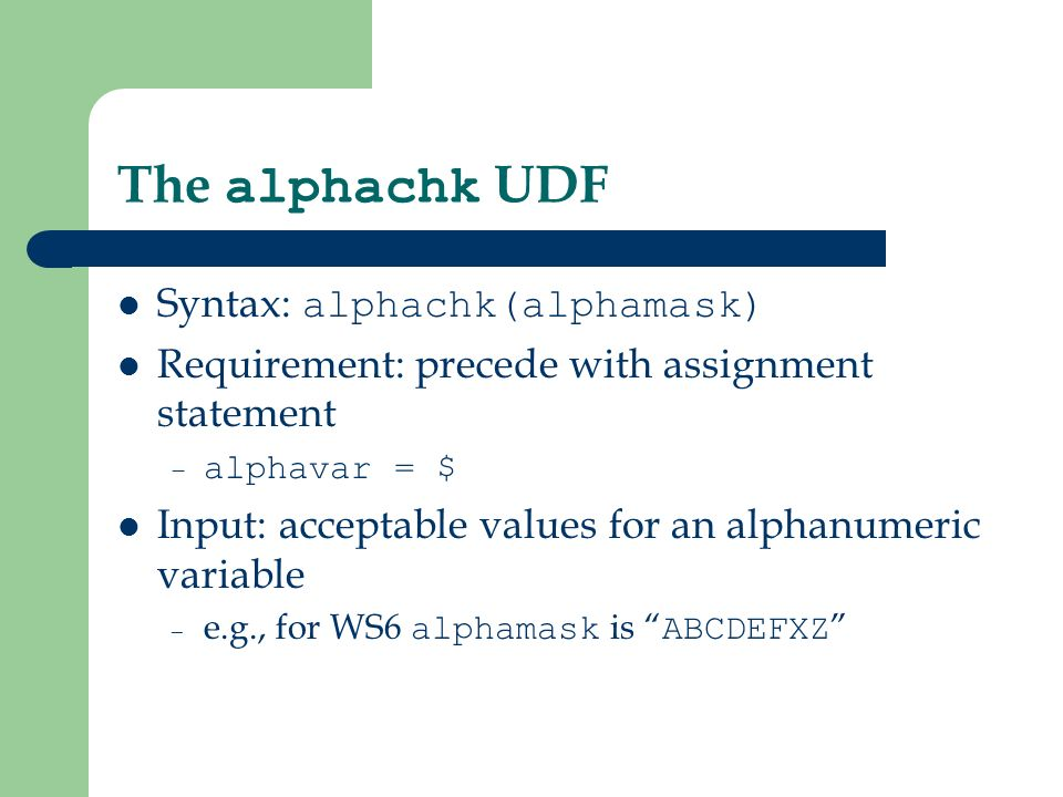 The alphachk UDF Syntax: alphachk(alphamask) Requirement: precede with assignment statement – alphavar = $ Input: acceptable values for an alphanumeric variable – e.g., for WS6 alphamask is ABCDEFXZ