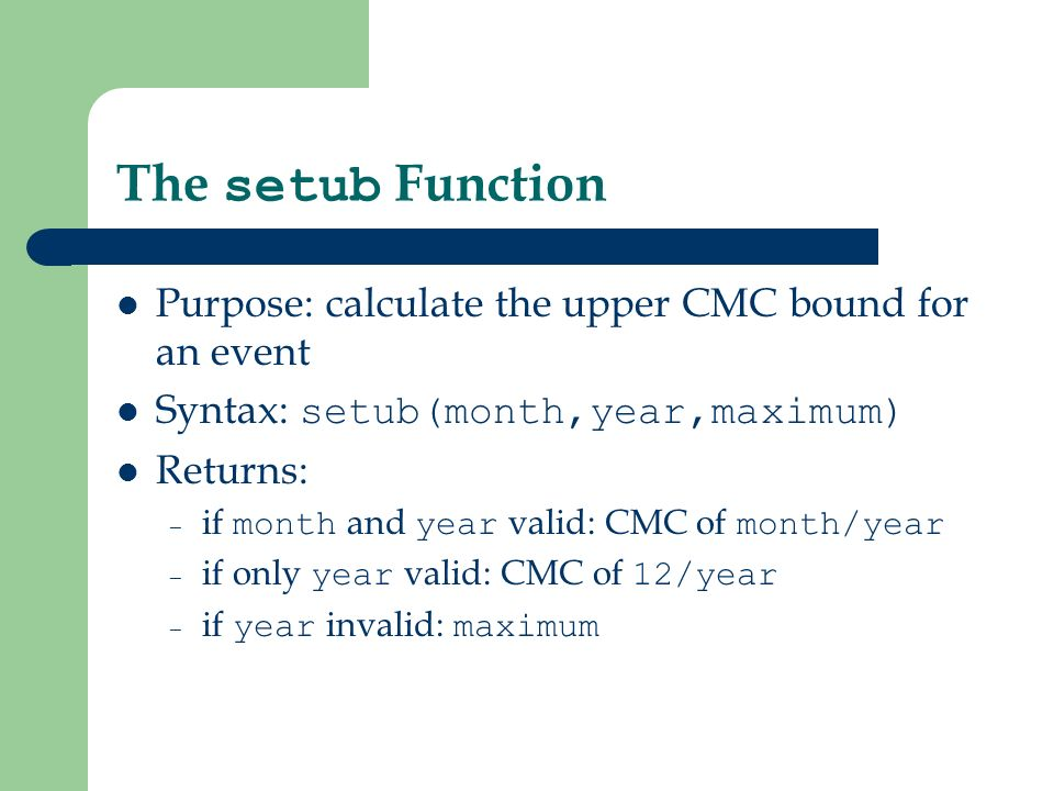 The setub Function Purpose: calculate the upper CMC bound for an event Syntax: setub(month,year,maximum) Returns: – if month and year valid: CMC of month/year – if only year valid: CMC of 12/year – if year invalid: maximum