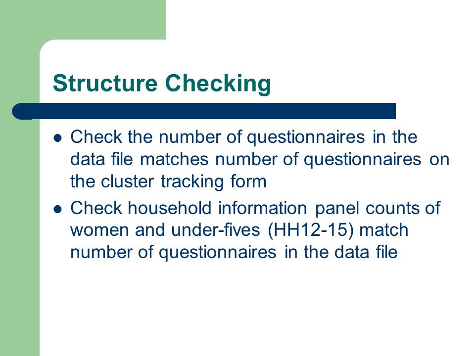 Structure Checking Check the number of questionnaires in the data file matches number of questionnaires on the cluster tracking form Check household information panel counts of women and under-fives (HH12-15) match number of questionnaires in the data file