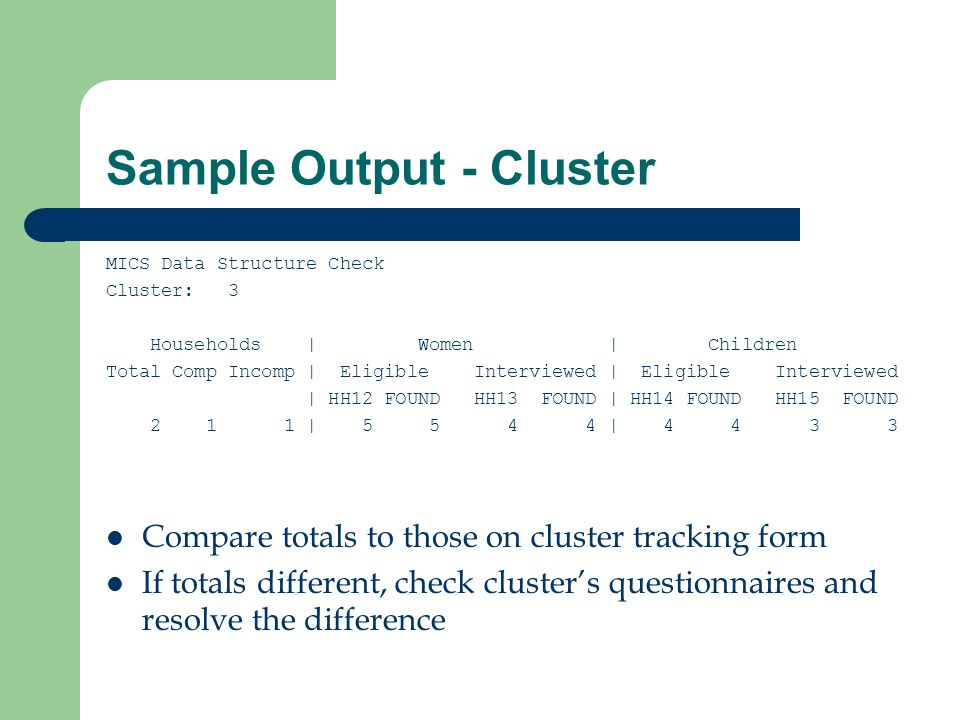 Sample Output - Cluster MICS Data Structure Check Cluster: 3 Households | Women | Children Total Comp Incomp | Eligible Interviewed | Eligible Interviewed | HH12 FOUND HH13 FOUND | HH14 FOUND HH15 FOUND 2 1 1 | 5 5 4 4 | 4 4 3 3 Compare totals to those on cluster tracking form If totals different, check clusters questionnaires and resolve the difference