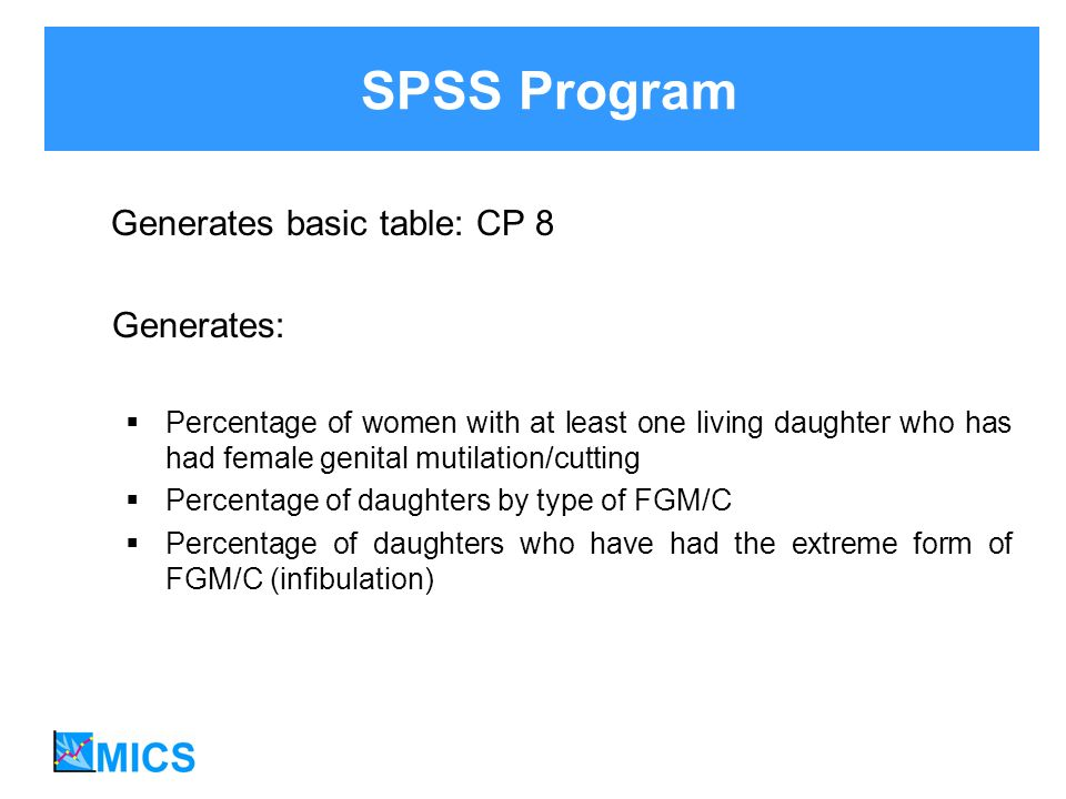 Generates basic table: CP 8 Generates: Percentage of women with at least one living daughter who has had female genital mutilation/cutting Percentage of daughters by type of FGM/C Percentage of daughters who have had the extreme form of FGM/C (infibulation) SPSS Program