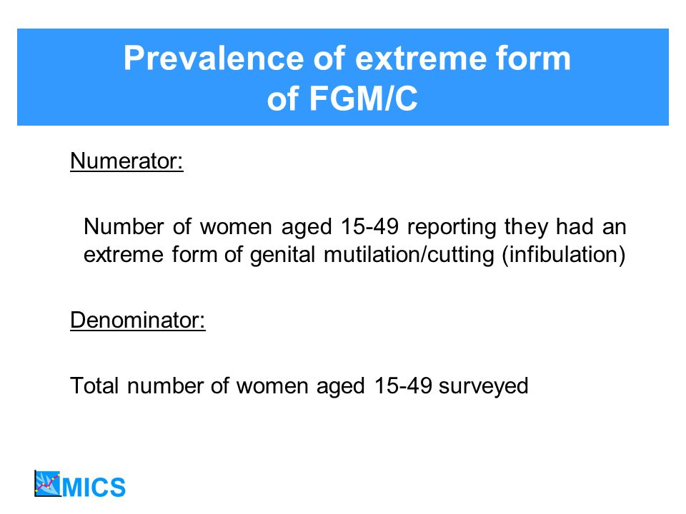 Prevalence of extreme form of FGM/C Numerator: Number of women aged 15-49 reporting they had an extreme form of genital mutilation/cutting (infibulation) Denominator: Total number of women aged 15-49 surveyed