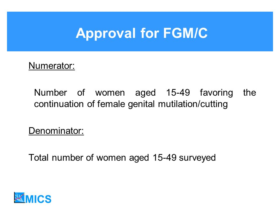Approval for FGM/C Numerator: Number of women aged 15-49 favoring the continuation of female genital mutilation/cutting Denominator: Total number of women aged 15-49 surveyed