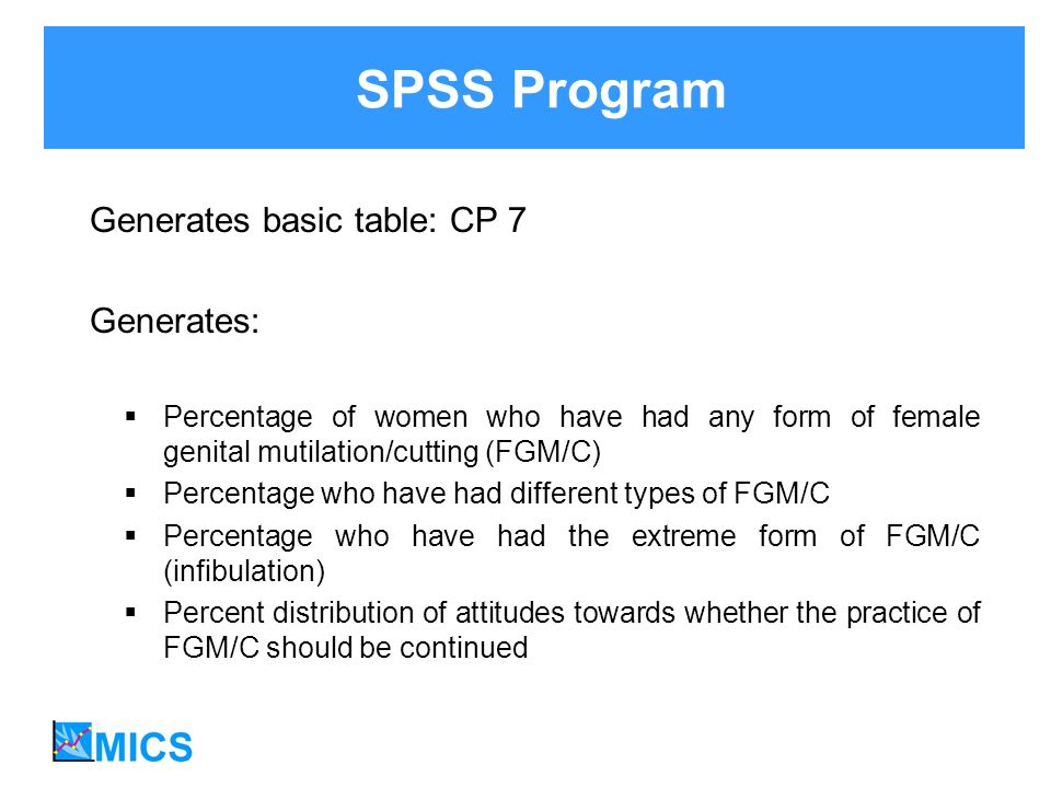 Generates basic table: CP 7 Generates: Percentage of women who have had any form of female genital mutilation/cutting (FGM/C) Percentage who have had different types of FGM/C Percentage who have had the extreme form of FGM/C (infibulation) Percent distribution of attitudes towards whether the practice of FGM/C should be continued SPSS Program
