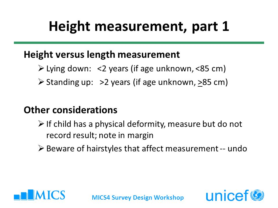 MICS4 Survey Design Workshop Height measurement, part 1 Height versus length measurement Lying down: <2 years (if age unknown, <85 cm) Standing up: >2 years (if age unknown, >85 cm) Other considerations If child has a physical deformity, measure but do not record result; note in margin Beware of hairstyles that affect measurement -- undo