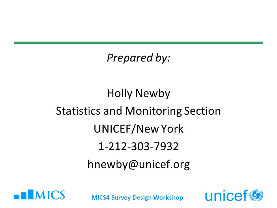 MICS4 Survey Design Workshop Prepared by: Holly Newby Statistics and Monitoring Section UNICEF/New York