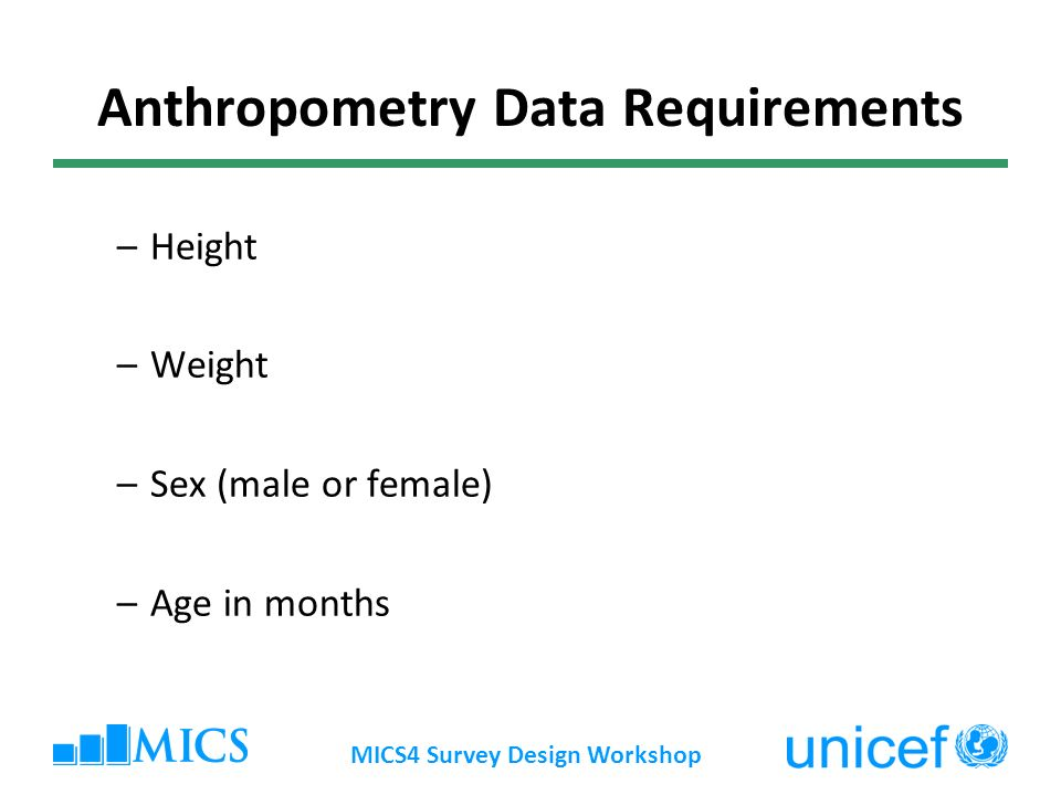MICS4 Survey Design Workshop Anthropometry Data Requirements –Height –Weight –Sex (male or female) –Age in months