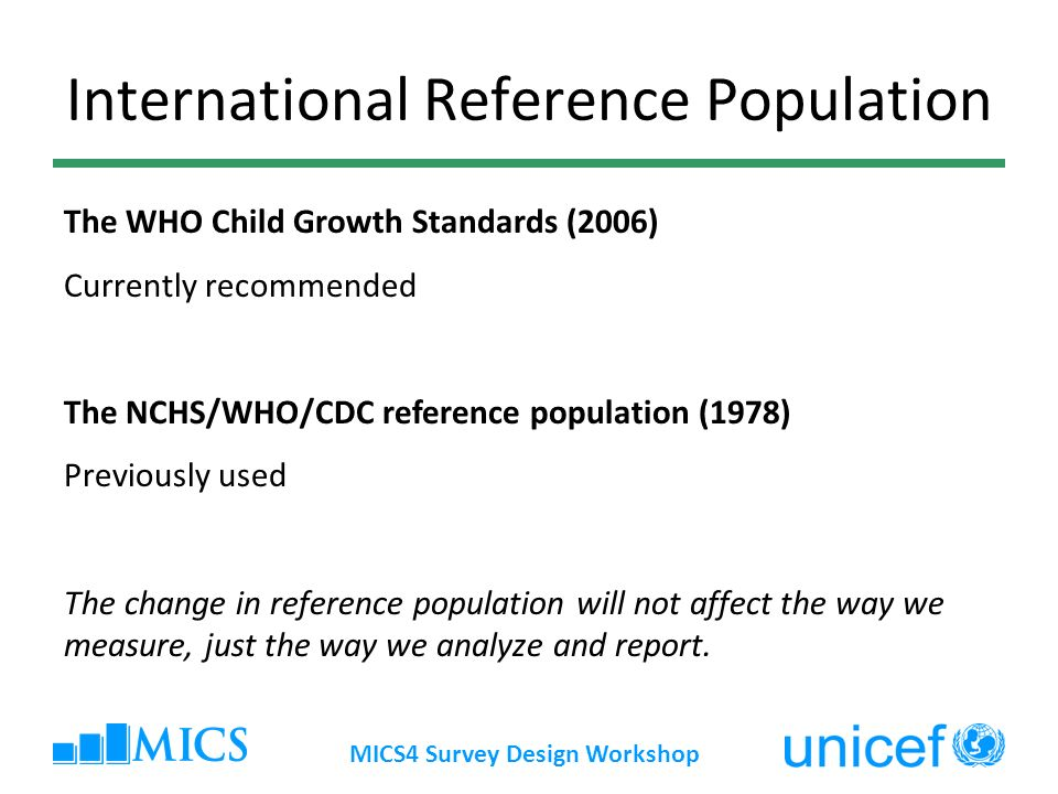 MICS4 Survey Design Workshop International Reference Population The WHO Child Growth Standards (2006) Currently recommended The NCHS/WHO/CDC reference population (1978) Previously used The change in reference population will not affect the way we measure, just the way we analyze and report.