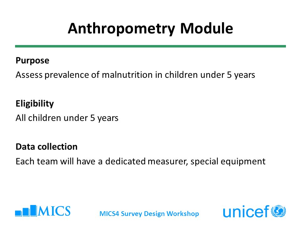 MICS4 Survey Design Workshop Anthropometry Module Purpose Assess prevalence of malnutrition in children under 5 years Eligibility All children under 5 years Data collection Each team will have a dedicated measurer, special equipment