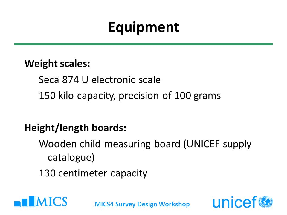 MICS4 Survey Design Workshop Equipment Weight scales: Seca 874 U electronic scale 150 kilo capacity, precision of 100 grams Height/length boards: Wooden child measuring board (UNICEF supply catalogue) 130 centimeter capacity