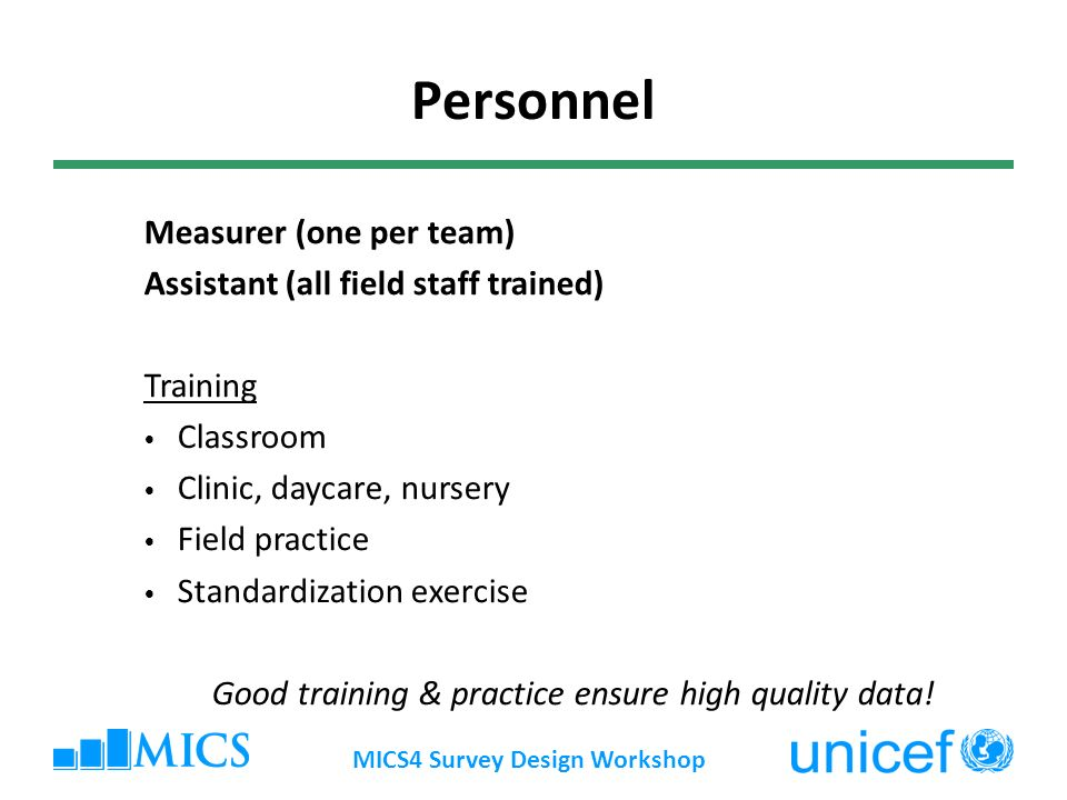 MICS4 Survey Design Workshop Personnel Measurer (one per team) Assistant (all field staff trained) Training Classroom Clinic, daycare, nursery Field practice Standardization exercise Good training & practice ensure high quality data!