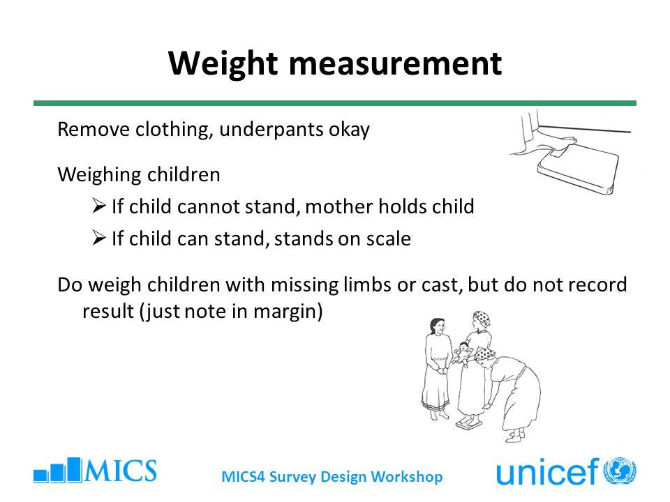 MICS4 Survey Design Workshop Weight measurement Remove clothing, underpants okay Weighing children If child cannot stand, mother holds child If child can stand, stands on scale Do weigh children with missing limbs or cast, but do not record result (just note in margin)