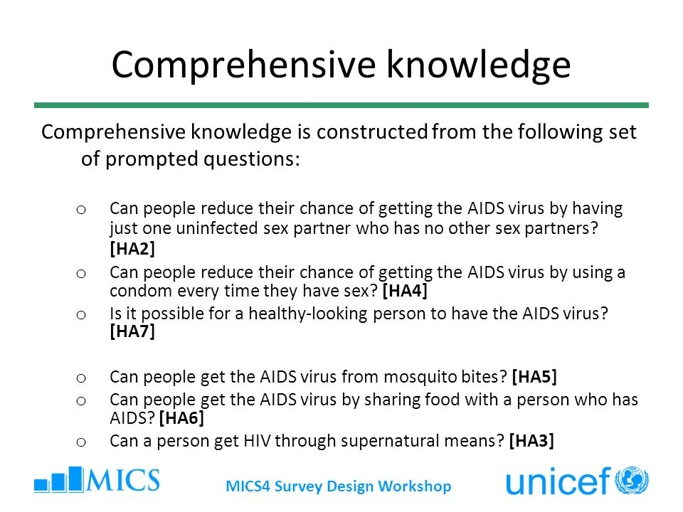 MICS4 Survey Design Workshop Comprehensive knowledge Comprehensive knowledge is constructed from the following set of prompted questions: o Can people reduce their chance of getting the AIDS virus by having just one uninfected sex partner who has no other sex partners.