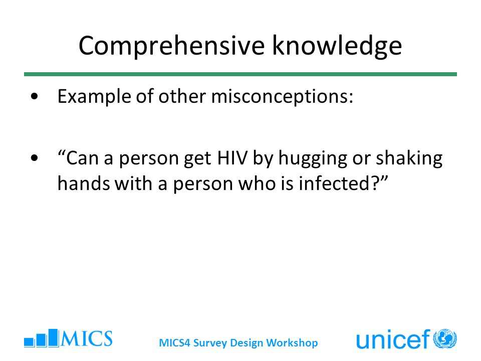 MICS4 Survey Design Workshop Comprehensive knowledge Example of other misconceptions: Can a person get HIV by hugging or shaking hands with a person who is infected