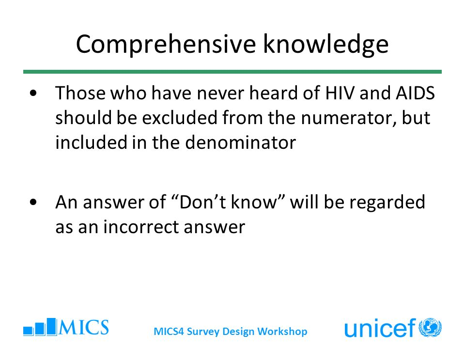 MICS4 Survey Design Workshop Comprehensive knowledge Those who have never heard of HIV and AIDS should be excluded from the numerator, but included in the denominator An answer of Dont know will be regarded as an incorrect answer