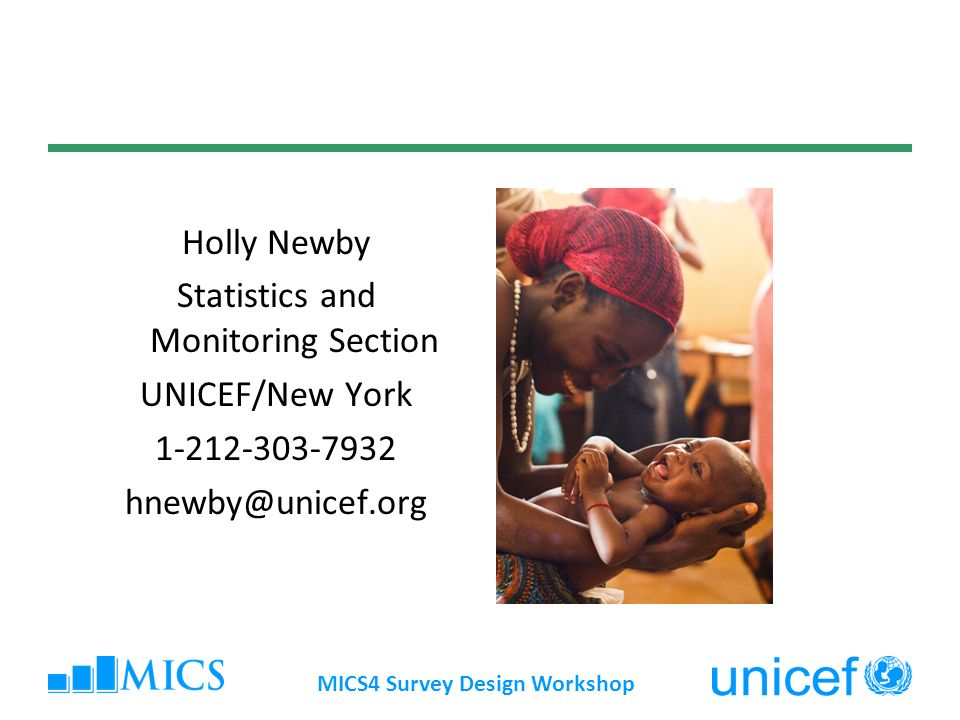 MICS4 Survey Design Workshop Holly Newby Statistics and Monitoring Section UNICEF/New York 1-212-303-7932 hnewby@unicef.org