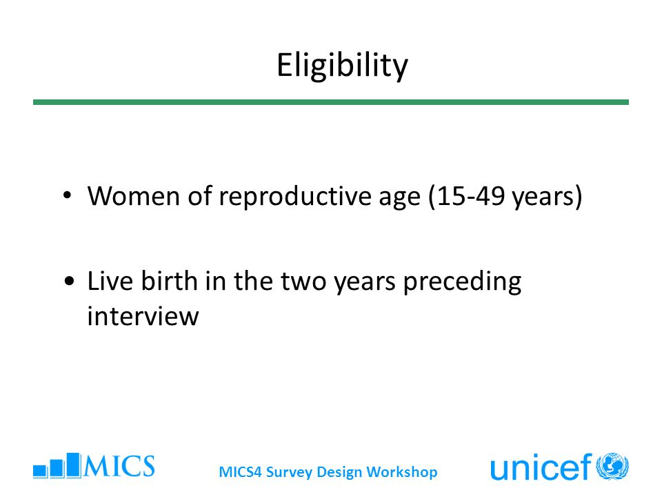 MICS4 Survey Design Workshop Women of reproductive age (15-49 years) Live birth in the two years preceding interview Eligibility
