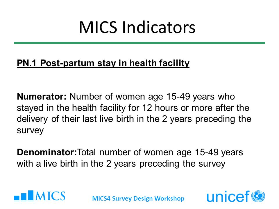 MICS4 Survey Design Workshop MICS Indicators PN.1 Post-partum stay in health facility Numerator: Number of women age 15-49 years who stayed in the health facility for 12 hours or more after the delivery of their last live birth in the 2 years preceding the survey Denominator:Total number of women age 15-49 years with a live birth in the 2 years preceding the survey