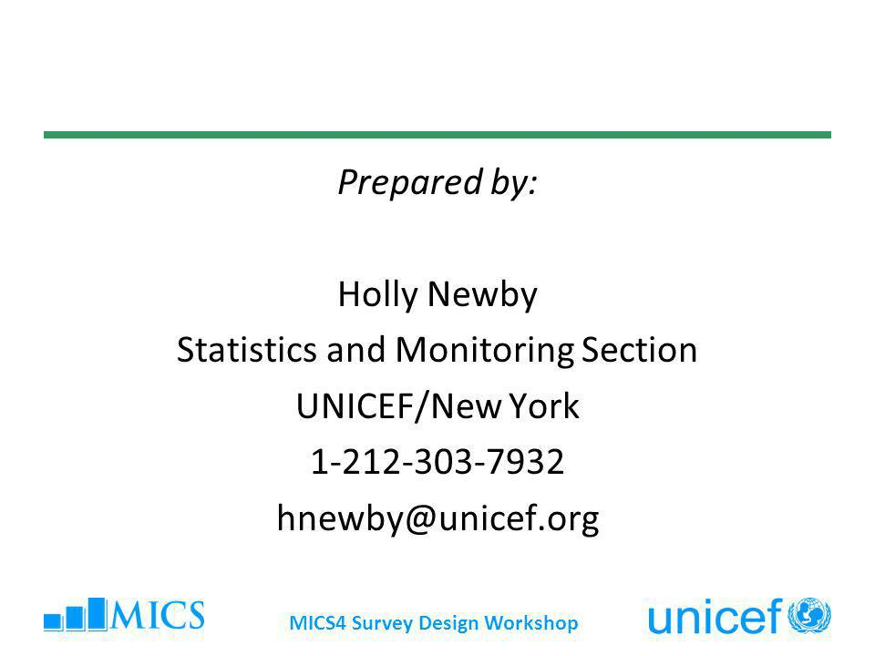 MICS4 Survey Design Workshop Prepared by: Holly Newby Statistics and Monitoring Section UNICEF/New York 1-212-303-7932 hnewby@unicef.org