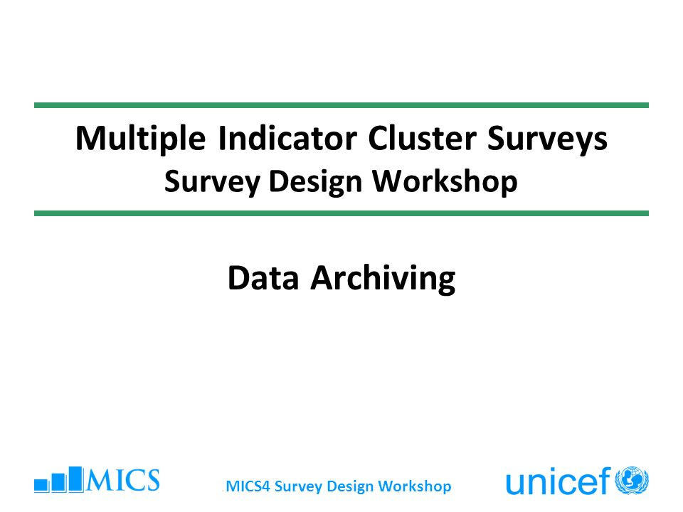 MICS4 Survey Design Workshop Multiple Indicator Cluster Surveys Survey Design Workshop Data Archiving