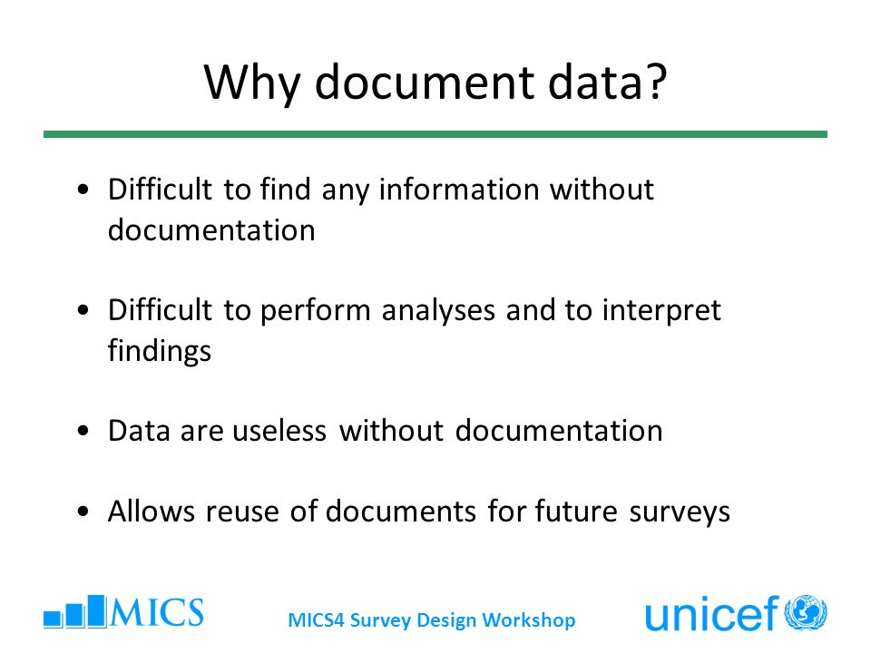 MICS4 Survey Design Workshop Difficult to find any information without documentation Difficult to perform analyses and to interpret findings Data are useless without documentation Allows reuse of documents for future surveys Why document data