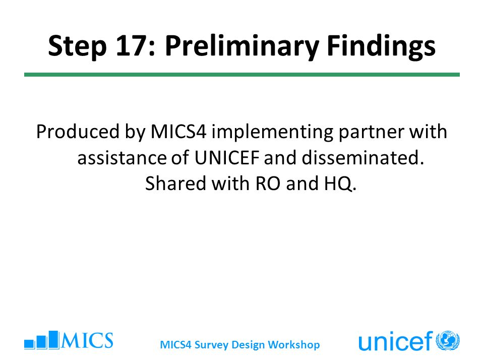 Step 17: Preliminary Findings Produced by MICS4 implementing partner with assistance of UNICEF and disseminated.