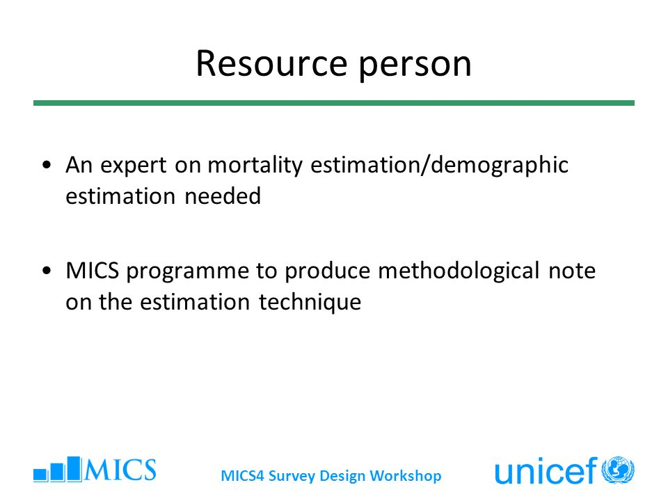 MICS4 Survey Design Workshop Resource person An expert on mortality estimation/demographic estimation needed MICS programme to produce methodological note on the estimation technique
