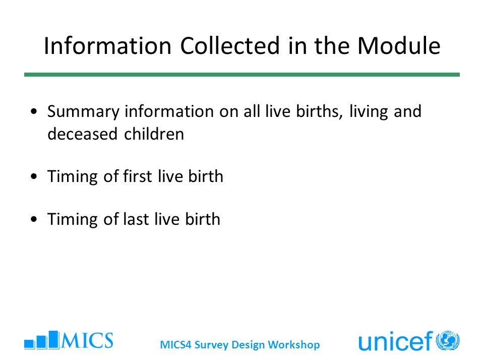 MICS4 Survey Design Workshop Information Collected in the Module Summary information on all live births, living and deceased children Timing of first live birth Timing of last live birth