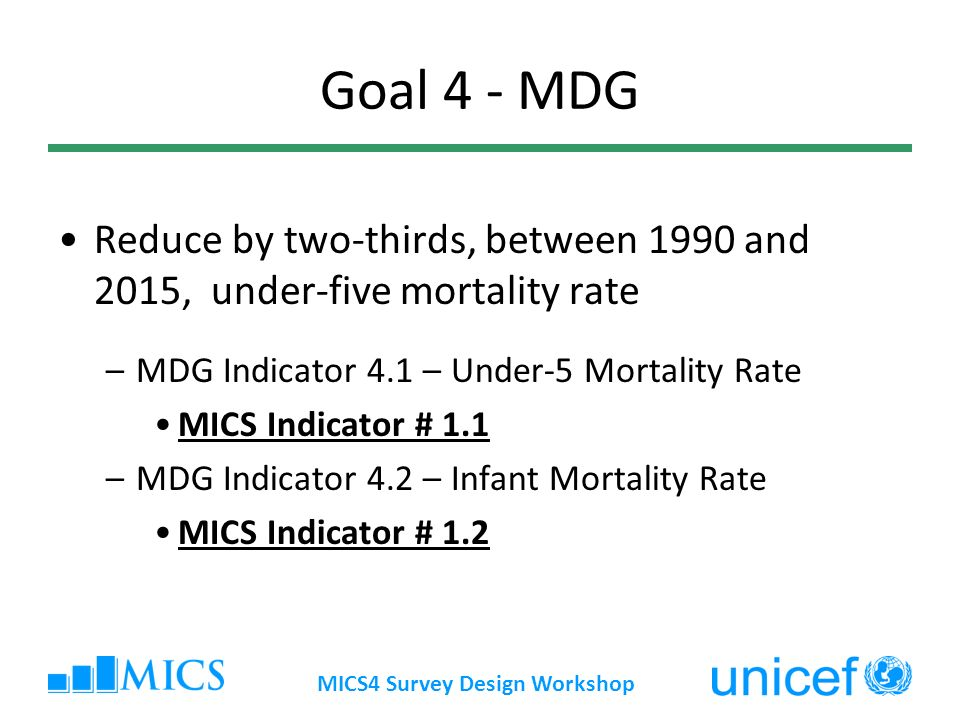 MICS4 Survey Design Workshop Goal 4 - MDG Reduce by two-thirds, between 1990 and 2015, under-five mortality rate –MDG Indicator 4.1 – Under-5 Mortality Rate MICS Indicator # 1.1 –MDG Indicator 4.2 – Infant Mortality Rate MICS Indicator # 1.2