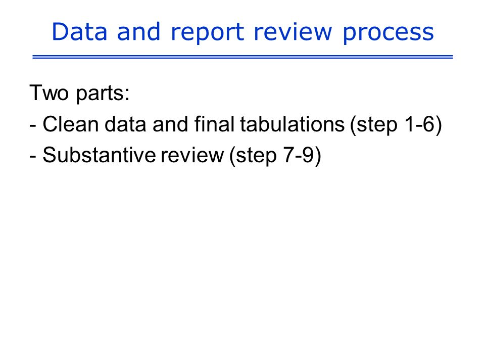 Data and report review process Two parts: - Clean data and final tabulations (step 1-6) - Substantive review (step 7-9)