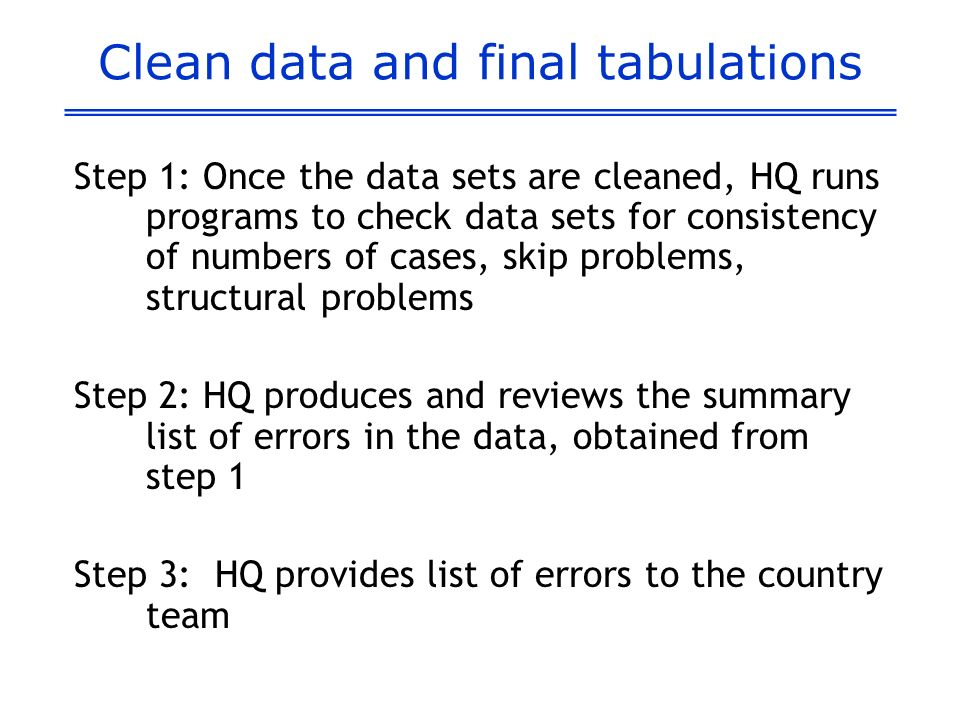 Clean data and final tabulations Step 1: Once the data sets are cleaned, HQ runs programs to check data sets for consistency of numbers of cases, skip problems, structural problems Step 2: HQ produces and reviews the summary list of errors in the data, obtained from step 1 Step 3: HQ provides list of errors to the country team