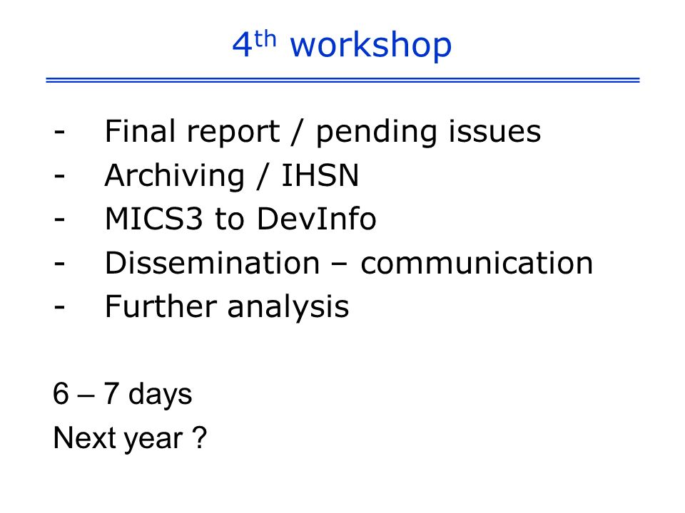 4 th workshop -Final report / pending issues -Archiving / IHSN -MICS3 to DevInfo -Dissemination – communication -Further analysis 6 – 7 days Next year