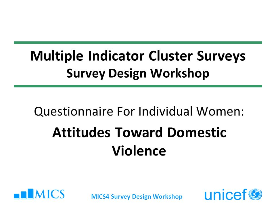 MICS4 Survey Design Workshop Multiple Indicator Cluster Surveys Survey Design Workshop Questionnaire For Individual Women: Attitudes Toward Domestic Violence