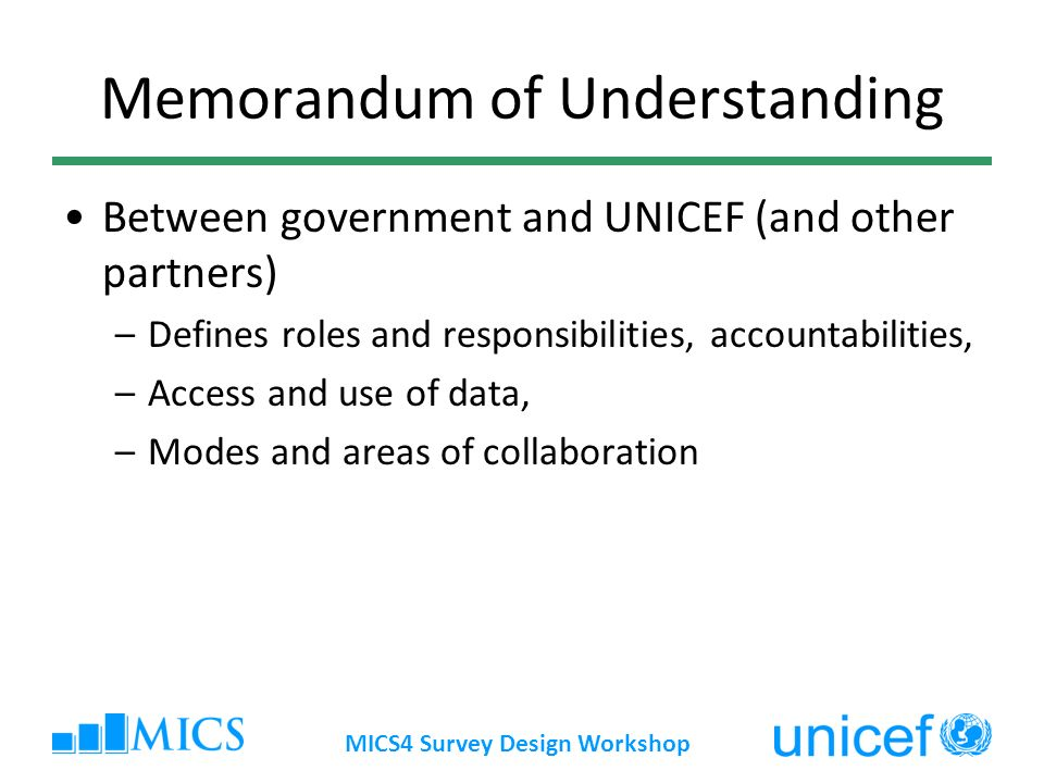 MICS4 Survey Design Workshop Memorandum of Understanding Between government and UNICEF (and other partners) –Defines roles and responsibilities, accountabilities, –Access and use of data, –Modes and areas of collaboration