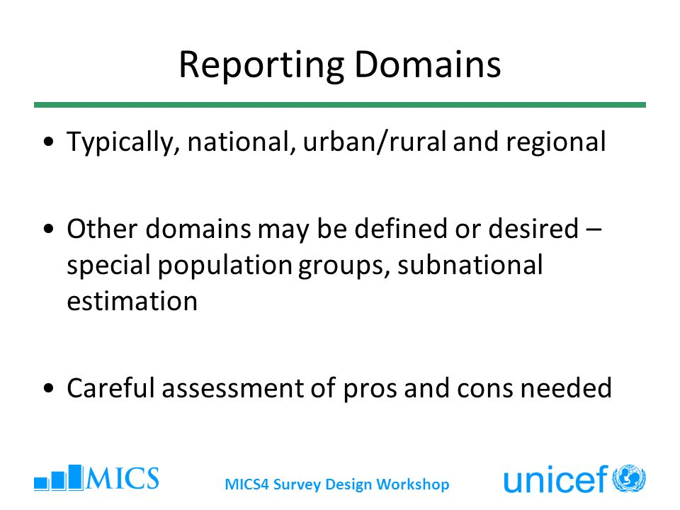 MICS4 Survey Design Workshop Reporting Domains Typically, national, urban/rural and regional Other domains may be defined or desired – special population groups, subnational estimation Careful assessment of pros and cons needed