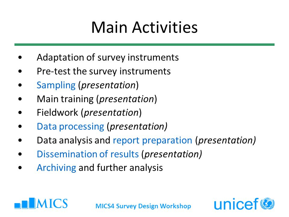 MICS4 Survey Design Workshop Main Activities Adaptation of survey instruments Pre-test the survey instruments Sampling (presentation) Main training (presentation) Fieldwork (presentation) Data processing (presentation) Data analysis and report preparation (presentation) Dissemination of results (presentation) Archiving and further analysis