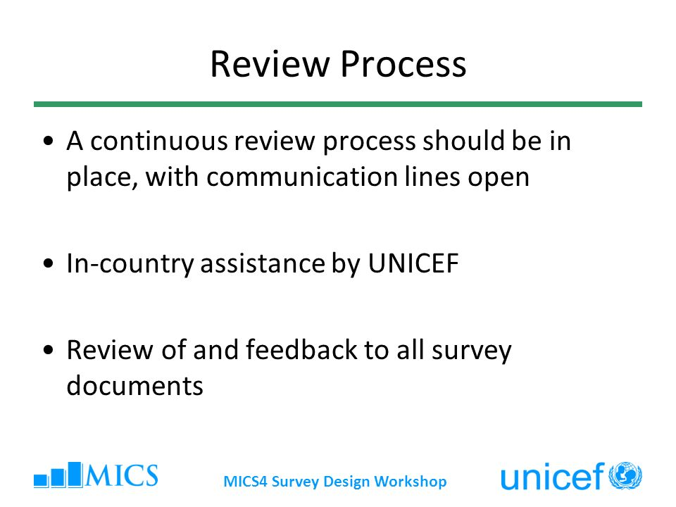 MICS4 Survey Design Workshop Review Process A continuous review process should be in place, with communication lines open In-country assistance by UNICEF Review of and feedback to all survey documents