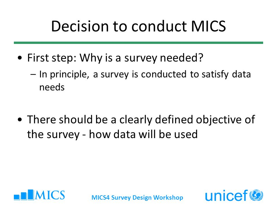 MICS4 Survey Design Workshop Decision to conduct MICS First step: Why is a survey needed.