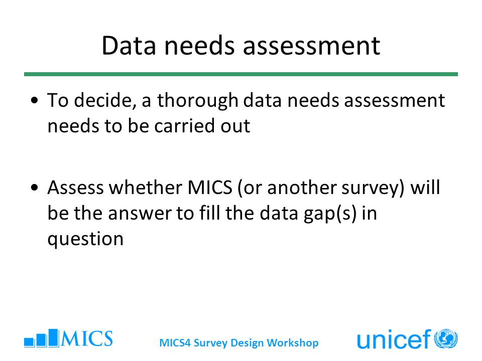 MICS4 Survey Design Workshop Data needs assessment To decide, a thorough data needs assessment needs to be carried out Assess whether MICS (or another survey) will be the answer to fill the data gap(s) in question