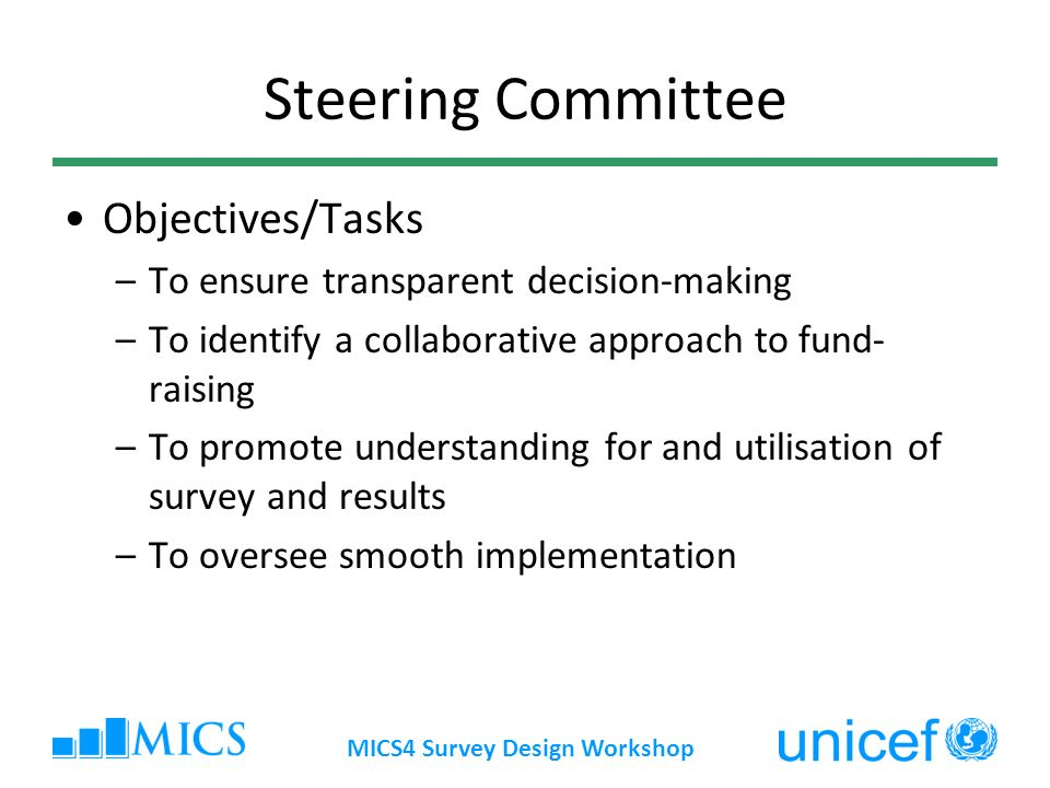 MICS4 Survey Design Workshop Steering Committee Objectives/Tasks –To ensure transparent decision-making –To identify a collaborative approach to fund- raising –To promote understanding for and utilisation of survey and results –To oversee smooth implementation