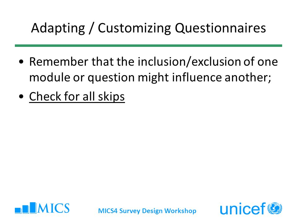 Adapting / Customizing Questionnaires Remember that the inclusion/exclusion of one module or question might influence another; Check for all skips MICS4 Survey Design Workshop