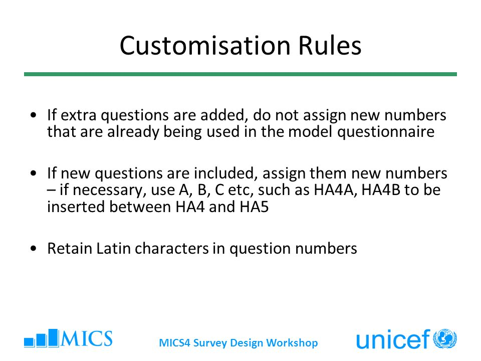 Customisation Rules If extra questions are added, do not assign new numbers that are already being used in the model questionnaire If new questions are included, assign them new numbers – if necessary, use A, B, C etc, such as HA4A, HA4B to be inserted between HA4 and HA5 Retain Latin characters in question numbers MICS4 Survey Design Workshop