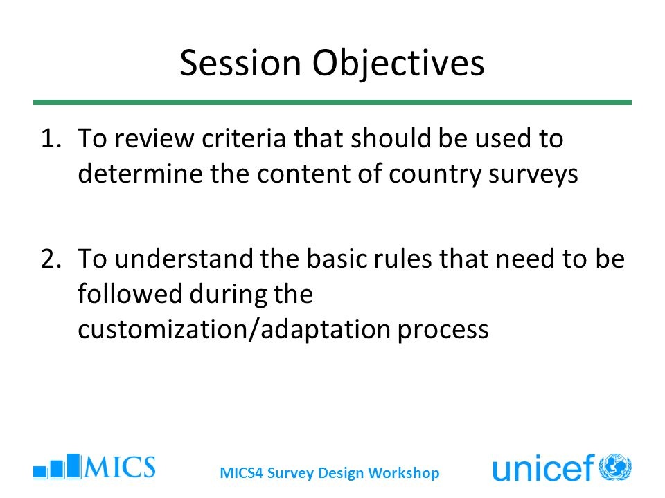 Session Objectives 1.To review criteria that should be used to determine the content of country surveys 2.To understand the basic rules that need to be followed during the customization/adaptation process MICS4 Survey Design Workshop