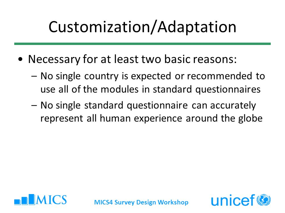 Customization/Adaptation Necessary for at least two basic reasons: –No single country is expected or recommended to use all of the modules in standard questionnaires –No single standard questionnaire can accurately represent all human experience around the globe MICS4 Survey Design Workshop