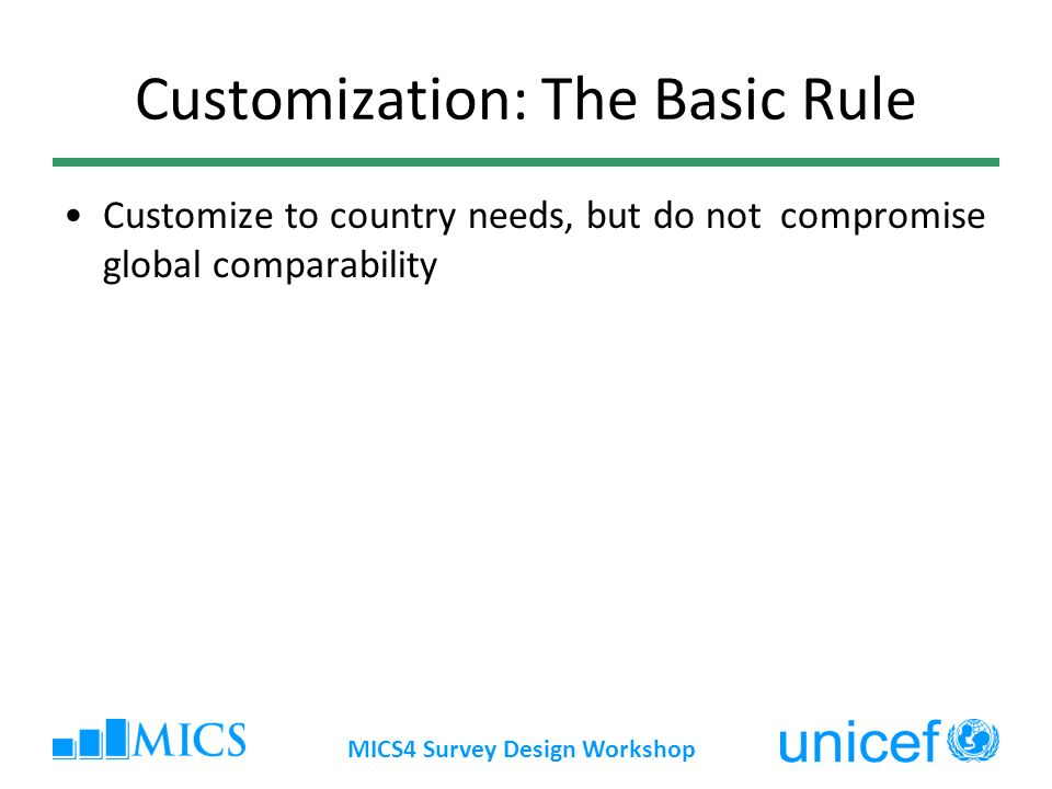 Customization: The Basic Rule Customize to country needs, but do not compromise global comparability MICS4 Survey Design Workshop