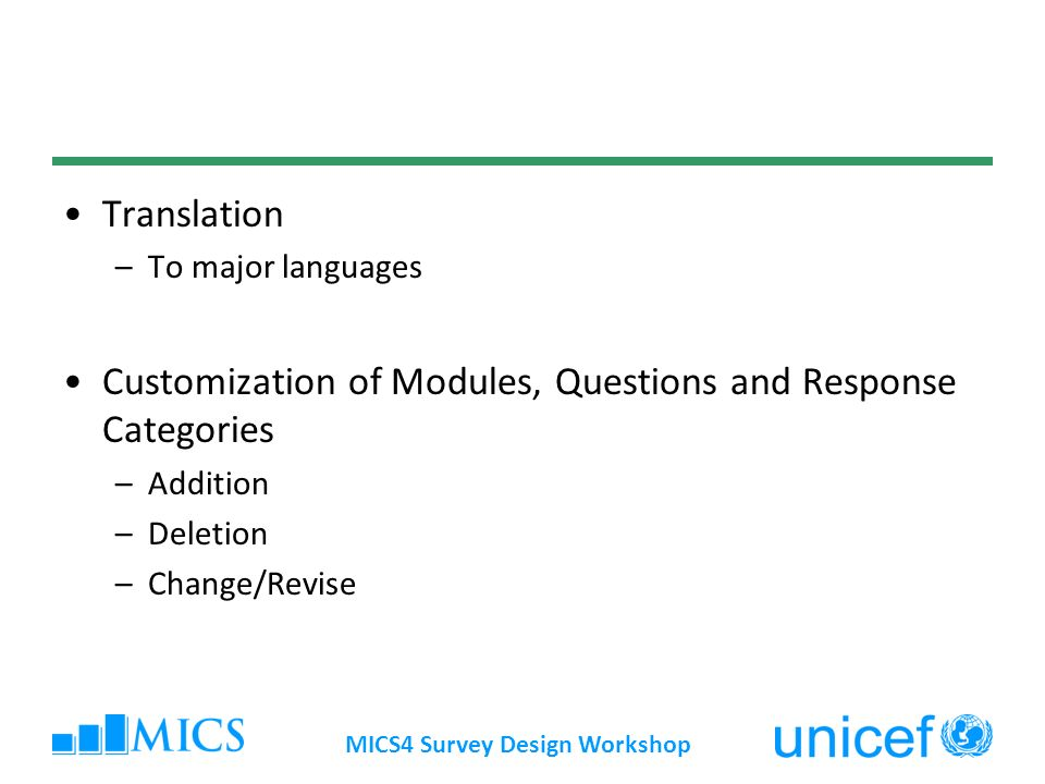 Translation –To major languages Customization of Modules, Questions and Response Categories –Addition –Deletion –Change/Revise MICS4 Survey Design Workshop