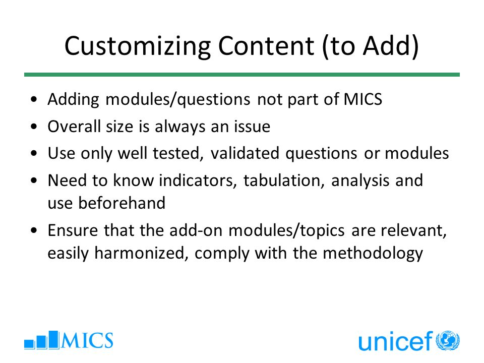 Customizing Content (to Add) Adding modules/questions not part of MICS Overall size is always an issue Use only well tested, validated questions or modules Need to know indicators, tabulation, analysis and use beforehand Ensure that the add-on modules/topics are relevant, easily harmonized, comply with the methodology