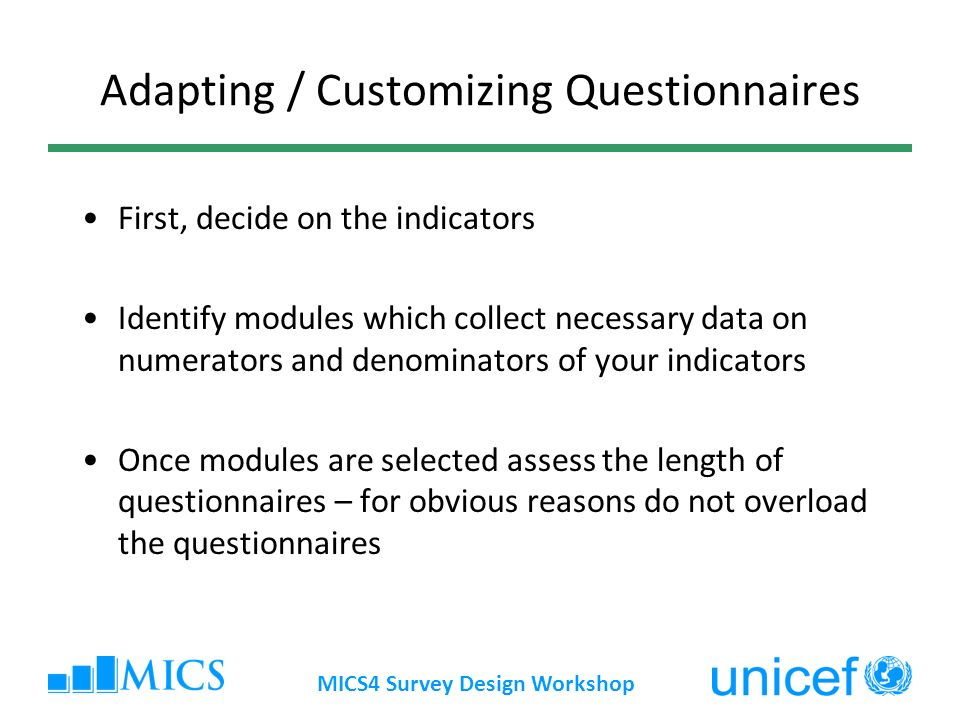 Adapting / Customizing Questionnaires First, decide on the indicators Identify modules which collect necessary data on numerators and denominators of your indicators Once modules are selected assess the length of questionnaires – for obvious reasons do not overload the questionnaires MICS4 Survey Design Workshop