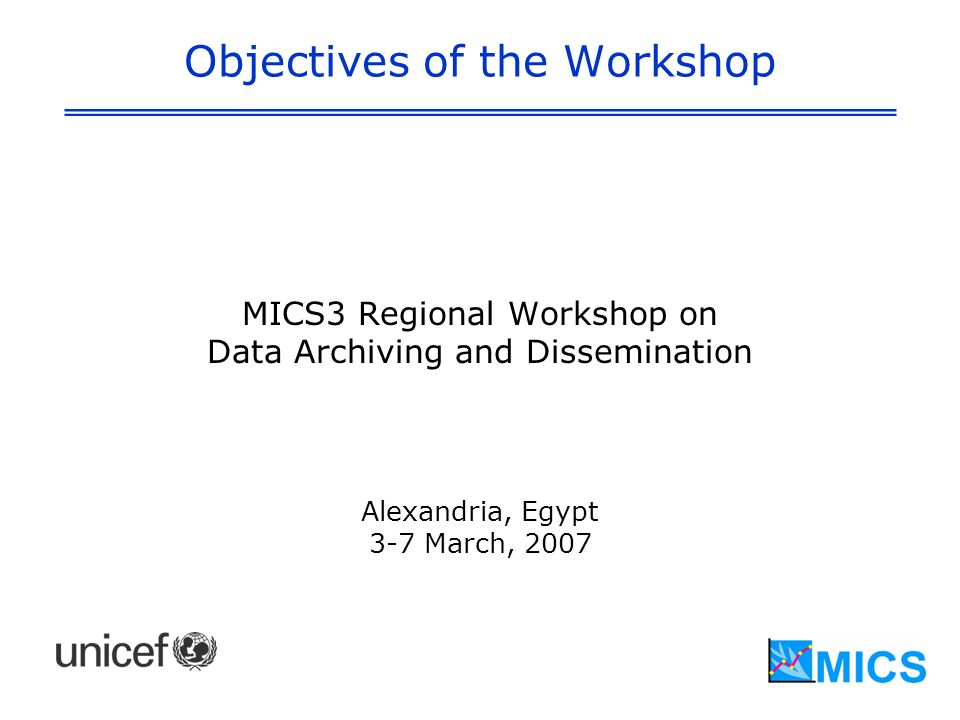 Objectives of the Workshop MICS3 Regional Workshop on Data Archiving and Dissemination Alexandria, Egypt 3-7 March, 2007